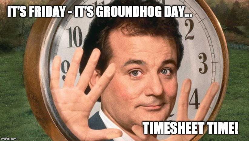 Groundhog Day Timesheet Reminder | TIMESHEET TIME! IT'S FRIDAY - IT'S GROUNDHOG DAY... | image tagged in timesheet reminder,timesheet meme,groundhog day timesheet reminder | made w/ Imgflip meme maker