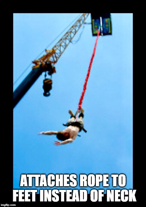 Bungee Jump | ATTACHES ROPE TO FEET INSTEAD OF NECK | image tagged in bungee jump | made w/ Imgflip meme maker