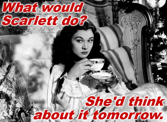 What Would Scarlett Do? |  What would Scarlett do? She'd think about it tomorrow. | image tagged in gone with the wind,scarlett o'hara,funny memes,wwjd,classic movies,movie quotes | made w/ Imgflip meme maker