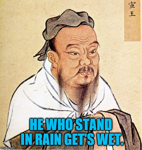 Confucius says …. | HE WHO STAND IN RAIN GET'S WET. | image tagged in confucius says,good advice,you don't say,really | made w/ Imgflip meme maker