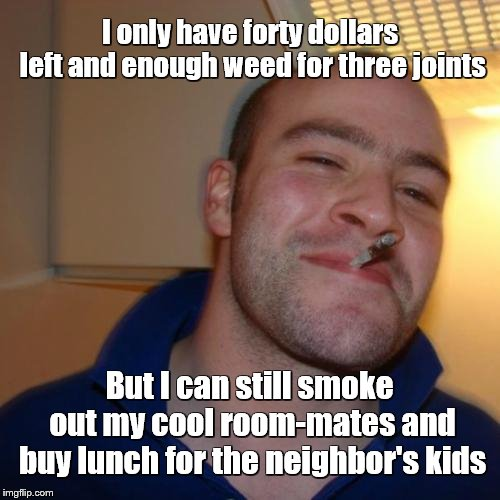 Good Guy Greg | I only have forty dollars left and enough weed for three joints But I can still smoke out my cool room-mates and buy lunch for the neighbor' | image tagged in memes,good guy greg | made w/ Imgflip meme maker