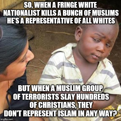 Third World Skeptical Kid | SO, WHEN A FRINGE WHITE NATIONALIST KILLS A BUNCH OF MUSLIMS HE'S A REPRESENTATIVE OF ALL WHITES BUT WHEN A MUSLIM GROUP OF TERRORISTS SLAY  | image tagged in memes,third world skeptical kid | made w/ Imgflip meme maker