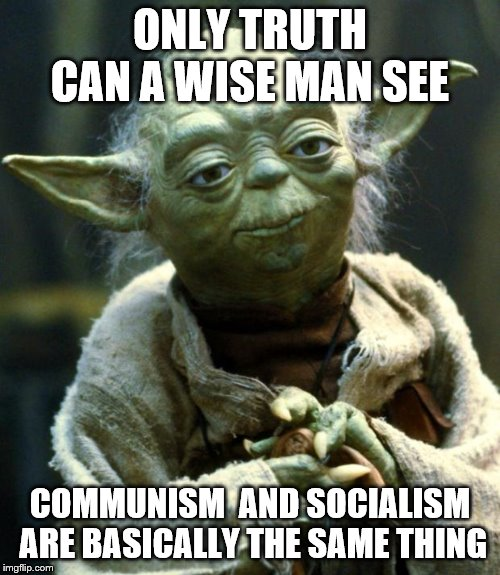 Star Wars Yoda |  ONLY TRUTH CAN A WISE MAN SEE; COMMUNISM  AND SOCIALISM ARE BASICALLY THE SAME THING | image tagged in memes,star wars yoda | made w/ Imgflip meme maker