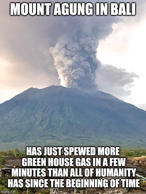 So, who pays this carbon tax?... | MOUNT AGUNG IN BALI HAS JUST SPEWED MORE GREEN HOUSE GAS IN A FEW MINUTES THAN ALL OF HUMANITY HAS SINCE THE BEGINNING OF TIME | image tagged in memes | made w/ Imgflip meme maker
