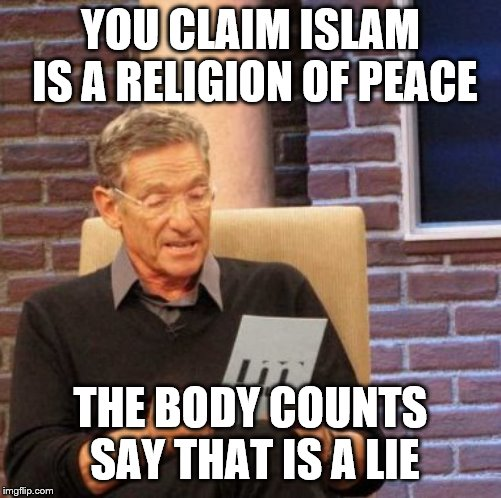 Maury Lie Detector | YOU CLAIM ISLAM IS A RELIGION OF PEACE THE BODY COUNTS SAY THAT IS A LIE | image tagged in memes,maury lie detector | made w/ Imgflip meme maker