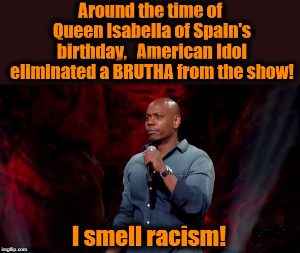 Dave Chapelle could SOMEHOW detect racism at an Apollo Theater concert featuring Usher and Kanye West! | Around the time of Queen Isabella of Spain's birthday,  American Idol eliminated a BRUTHA from the show! I smell racism! | image tagged in chapelle,racism,american idol controversy,typical | made w/ Imgflip meme maker
