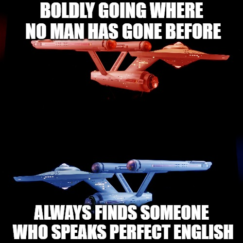 BOLDLY GOING WHERE NO MAN HAS GONE BEFORE ALWAYS FINDS SOMEONE WHO SPEAKS PERFECT ENGLISH | image tagged in star trek,space,sci-fi | made w/ Imgflip meme maker