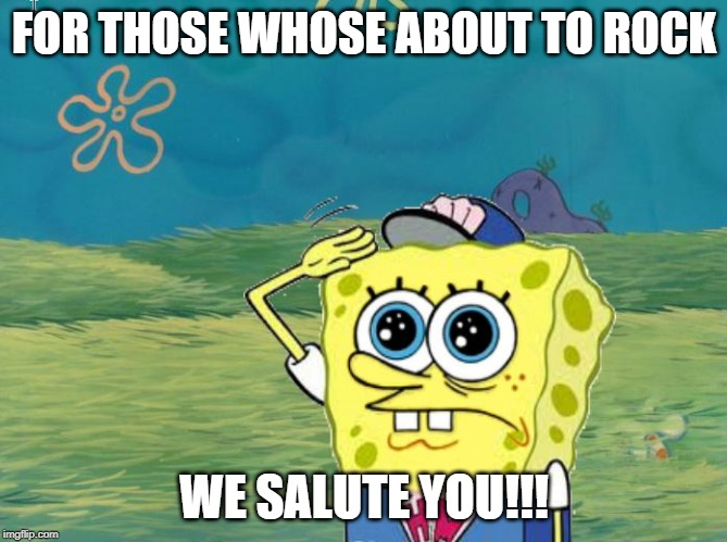 Spongebob salute |  FOR THOSE WHOSE ABOUT TO ROCK; WE SALUTE YOU!!! | image tagged in spongebob salute | made w/ Imgflip meme maker