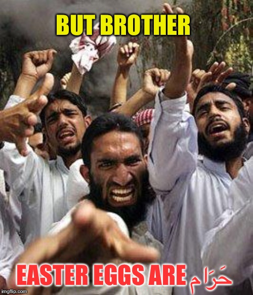 angry muslim | BUT BROTHER EASTER EGGS ARE حَرَام | image tagged in angry muslim | made w/ Imgflip meme maker