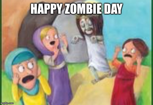 zombie jesus | HAPPY ZOMBIE DAY | image tagged in zombies,easter,jesus | made w/ Imgflip meme maker