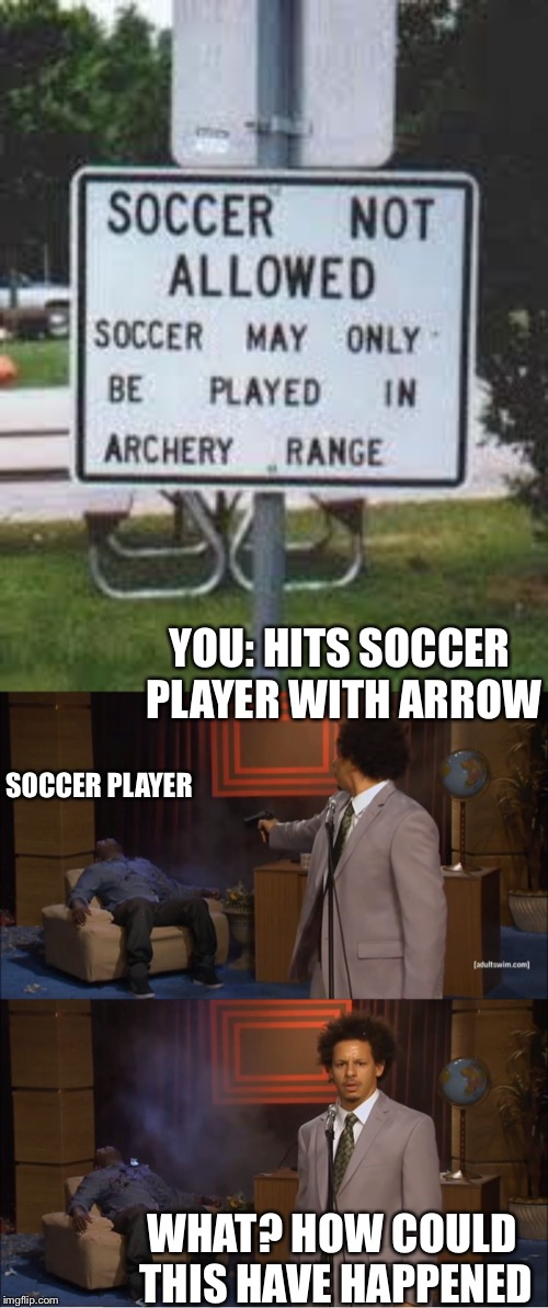 A LordCheesus Event: Stupid Signs Week! | YOU: HITS SOCCER PLAYER WITH ARROW WHAT? HOW COULD THIS HAVE HAPPENED SOCCER PLAYER | image tagged in memes,who killed hannibal,soccer,archery | made w/ Imgflip meme maker