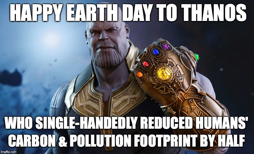 Thanos Happy Earth Day | HAPPY EARTH DAY TO THANOS WHO SINGLE-HANDEDLY REDUCED HUMANS' CARBON & POLLUTION FOOTPRINT BY HALF | image tagged in earth day,thanos,avengers,thanos snap,marvel,infinity war | made w/ Imgflip meme maker
