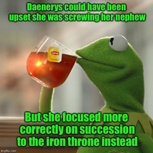 Game of Thrones: perversion 2.0 | Daenerys could have been upset she was screwing her nephew But she focused more correctly on succession to the iron throne instead | image tagged in kermit the frog,game of thrones,jon snow targaryen reveal,nephew,priorities,daenerys targaryen | made w/ Imgflip meme maker