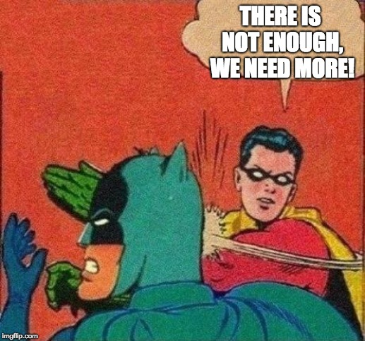 THERE IS NOT ENOUGH, WE NEED MORE! | made w/ Imgflip meme maker