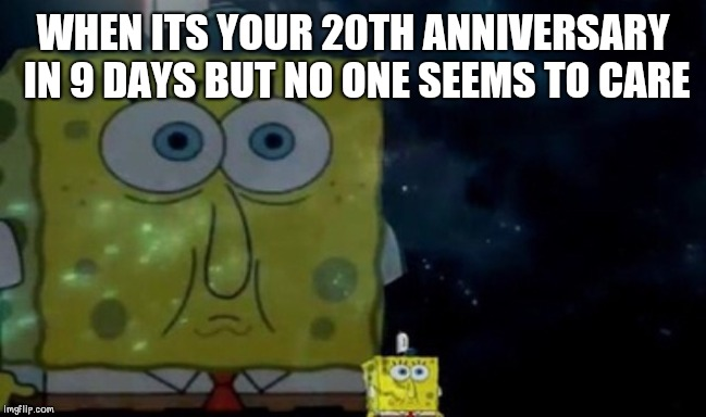 Spongebob Meme | WHEN ITS YOUR 20TH ANNIVERSARY IN 9 DAYS BUT NO ONE SEEMS TO CARE | image tagged in spongebob meme | made w/ Imgflip meme maker
