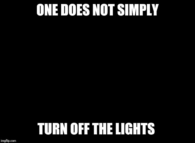 Boromir wearing black in a dark room at midnight | ONE DOES NOT SIMPLY TURN OFF THE LIGHTS | image tagged in blank black,memes,one does not simply,frustrated boromir,why you no,lordcheesus | made w/ Imgflip meme maker