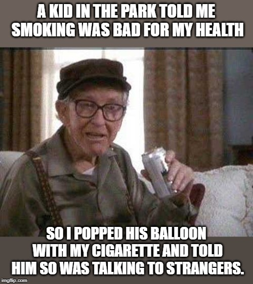 Grumpy old Man | A KID IN THE PARK TOLD ME SMOKING WAS BAD FOR MY HEALTH SO I POPPED HIS BALLOON WITH MY CIGARETTE AND TOLD HIM SO WAS TALKING TO STRANGERS. | image tagged in grumpy old man | made w/ Imgflip meme maker