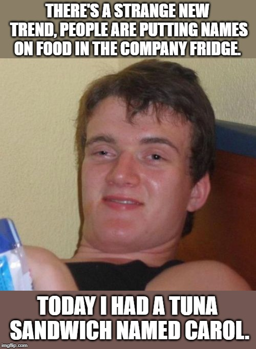 10 Guy |  THERE'S A STRANGE NEW TREND, PEOPLE ARE PUTTING NAMES ON FOOD IN THE COMPANY FRIDGE. TODAY I HAD A TUNA SANDWICH NAMED CAROL. | image tagged in memes,10 guy | made w/ Imgflip meme maker