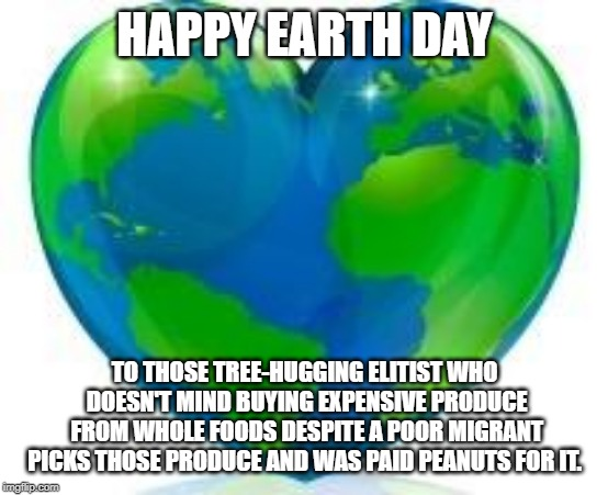 Earth Day | HAPPY EARTH DAY TO THOSE TREE-HUGGING ELITIST WHO DOESN'T MIND BUYING EXPENSIVE PRODUCE FROM WHOLE FOODS DESPITE A POOR MIGRANT PICKS THOSE  | image tagged in earth day | made w/ Imgflip meme maker
