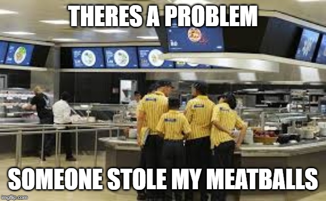 Everyday at IKEA | THERES A PROBLEM SOMEONE STOLE MY MEATBALLS | image tagged in lol so funny | made w/ Imgflip meme maker