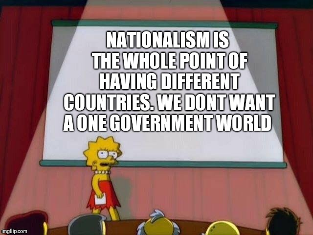 Lisa Simpson's Presentation |  NATIONALISM IS THE WHOLE POINT OF HAVING DIFFERENT COUNTRIES. WE DONT WANT A ONE GOVERNMENT WORLD | image tagged in lisa simpson's presentation | made w/ Imgflip meme maker