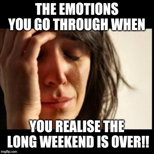 Sad girl meme | THE EMOTIONS YOU GO THROUGH WHEN YOU REALISE THE LONG WEEKEND IS OVER!! | image tagged in sad girl meme | made w/ Imgflip meme maker