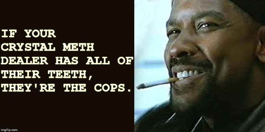 Guide to Drug Buying |  IF YOUR CRYSTAL METH DEALER HAS ALL OF THEIR TEETH, THEY'RE THE COPS. | image tagged in meth,drug dealer,teeth,cops,smart | made w/ Imgflip meme maker