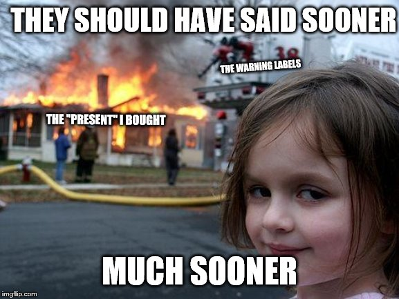 "Disaster Girl Meme | THEY SHOULD HAVE SAID SOONER MUCH SOONER THE WARNING LABELS THE ""PRESENT"" I BOUGHT 