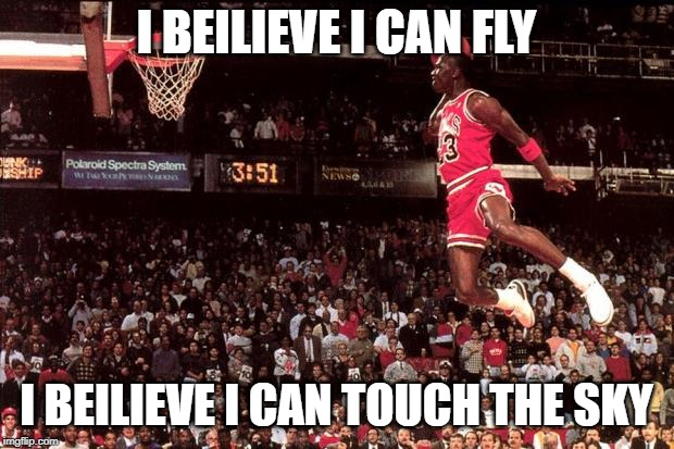 Michael Jordan | I BEILIEVE I CAN FLY I BEILIEVE I CAN TOUCH THE SKY | image tagged in michael jordan | made w/ Imgflip meme maker