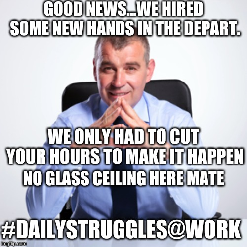 #DailyStruggles@Work |  GOOD NEWS...WE HIRED SOME NEW HANDS IN THE DEPART. WE ONLY HAD TO CUT YOUR HOURS TO MAKE IT HAPPEN; NO GLASS CEILING HERE MATE; #DAILYSTRUGGLES@WORK | image tagged in jerk,memes,workplace,scumbag boss,bad boss | made w/ Imgflip meme maker