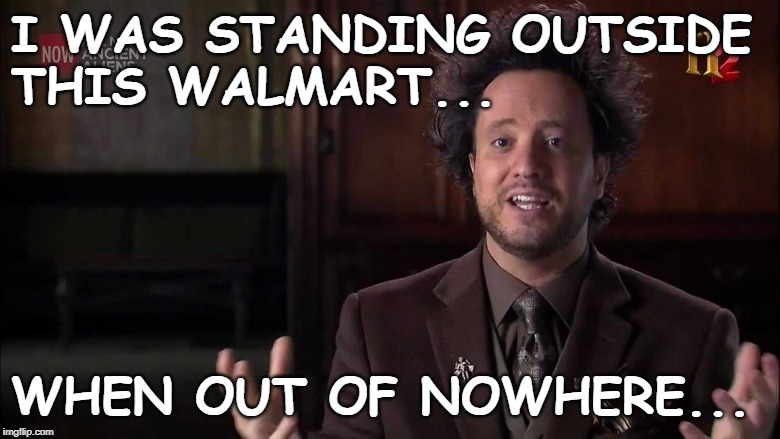 Alien Giorgio A. Tsoukalos | I WAS STANDING OUTSIDE             THIS WALMART... WHEN OUT OF NOWHERE... | image tagged in ancient aliens guy,walmart life,giorgio a tsoukalos | made w/ Imgflip meme maker