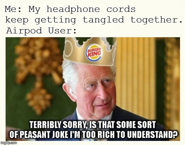 Bloody Peasants |  Me: My headphone cords keep getting tangled together. Airpod User: | image tagged in airpods,headphones,prince charles,funny meme,burger king,british | made w/ Imgflip meme maker