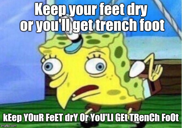 Mocking Spongebob | Keep your feet dry or you'll get trench foot kEep YOuR FeET drY Or YoU'Ll GEt TRenCh FoOt | image tagged in memes,mocking spongebob | made w/ Imgflip meme maker
