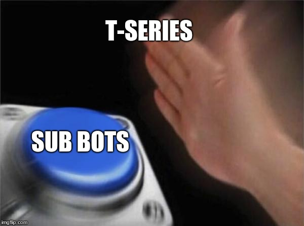 T-series using boTs | T-SERIES SUB BOTS | image tagged in memes,blank nut button | made w/ Imgflip meme maker