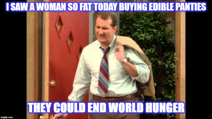 So Fat |  I SAW A WOMAN SO FAT TODAY BUYING EDIBLE PANTIES; THEY COULD END WORLD HUNGER | image tagged in al bundy coming home,al bundy complaining,al bundy | made w/ Imgflip meme maker