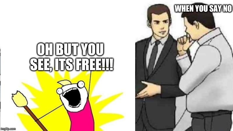 When salesmen keep getting rejected | WHEN YOU SAY NO OH BUT YOU SEE, ITS FREE!!! | image tagged in this is a tag | made w/ Imgflip meme maker
