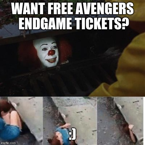 Endgame | WANT FREE AVENGERS ENDGAME TICKETS? :) | image tagged in pennywise in sewer | made w/ Imgflip meme maker