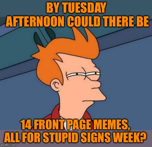 Thanks to so many people joining in this spur of the moment event, all credit goes to DaBoilsMeAvery for creating it | BY TUESDAY AFTERNOON COULD THERE BE 14 FRONT PAGE MEMES, ALL FOR STUPID SIGNS WEEK? | image tagged in memes,futurama fry,stupid signs week,daboilsmeavery,lordcheesus,ridiculous | made w/ Imgflip meme maker