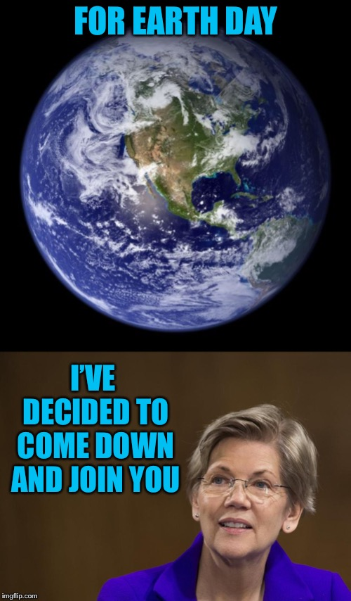 FOR EARTH DAY I'VE DECIDED TO COME DOWN AND JOIN YOU | image tagged in earth,elizabeth warren | made w/ Imgflip meme maker