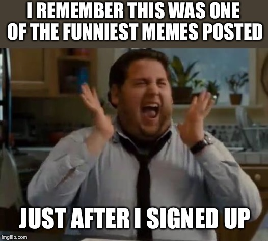 excited | I REMEMBER THIS WAS ONE OF THE FUNNIEST MEMES POSTED JUST AFTER I SIGNED UP | image tagged in excited | made w/ Imgflip meme maker