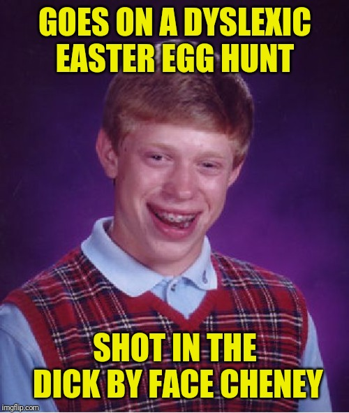 Bad Luck Brian Meme | GOES ON A DYSLEXIC EASTER EGG HUNT SHOT IN THE DICK BY FACE CHENEY | image tagged in memes,bad luck brian | made w/ Imgflip meme maker