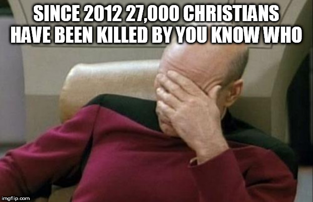 Captain Picard Facepalm | SINCE 2012 27,000 CHRISTIANS HAVE BEEN KILLED BY YOU KNOW WHO | image tagged in memes,captain picard facepalm | made w/ Imgflip meme maker