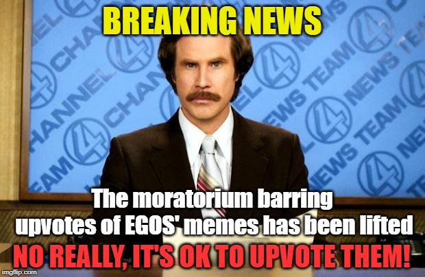 I don't think it was ever official. Feels organized though. | BREAKING NEWS The moratorium barring upvotes of EGOS' memes has been lifted NO REALLY, IT'S OK TO UPVOTE THEM! | image tagged in breaking news,memes,upvotes,egos,begging | made w/ Imgflip meme maker