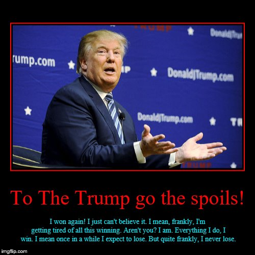 To The Trump go the spoils! | I won again! I just can't believe it. I mean, frankly, I'm getting tired of all this winning. Aren't you? I am | image tagged in funny,demotivationals | made w/ Imgflip demotivational maker
