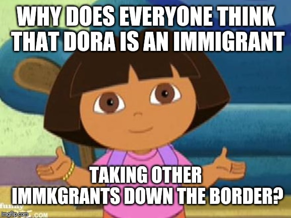 Dilemma Dora | WHY DOES EVERYONE THINK THAT DORA IS AN IMMIGRANT TAKING OTHER IMMKGRANTS DOWN THE BORDER? | image tagged in dilemma dora | made w/ Imgflip meme maker