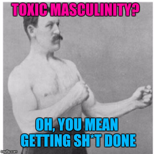I challenge you to name me a productive endeavour in history that didn't rely in part on what feminists call 'toxic masculinity' | TOXIC MASCULINITY? OH, YOU MEAN GETTING SH*T DONE | image tagged in memes,overly manly man,feminism,politics,toxic masculinity | made w/ Imgflip meme maker