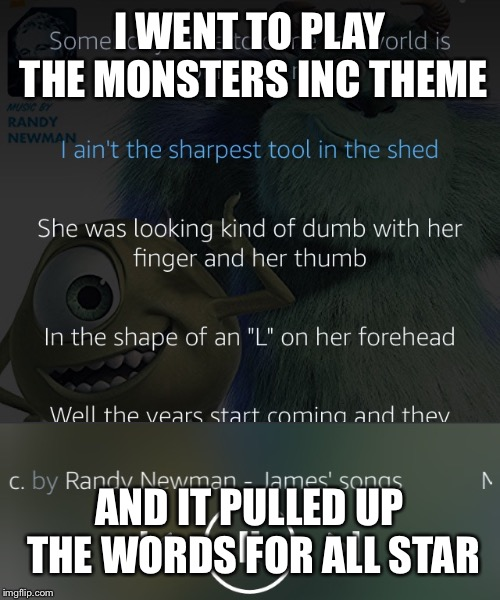 All Star in monsters inc music | I WENT TO PLAY THE MONSTERS INC THEME AND IT PULLED UP THE WORDS FOR ALL STAR | image tagged in monsters inc | made w/ Imgflip meme maker