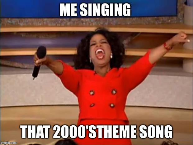 Oprah You Get A | ME SINGING THAT 2000'STHEME SONG | image tagged in memes,oprah you get a | made w/ Imgflip meme maker