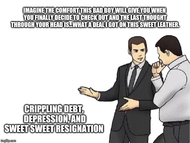 Car Salesman Slaps Hood Meme | IMAGINE THE COMFORT THIS BAD BOY WILL GIVE YOU WHEN YOU FINALLY DECIDE TO CHECK OUT AND THE LAST THOUGHT THROUGH YOUR HEAD IS...WHAT A DEAL  | image tagged in memes,car salesman slaps hood | made w/ Imgflip meme maker