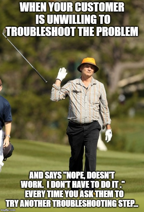 "Bill Murray Golf |  WHEN YOUR CUSTOMER IS UNWILLING TO TROUBLESHOOT THE PROBLEM; AND SAYS ""NOPE, DOESN'T WORK.  I DON'T HAVE TO DO IT .""   EVERY TIME YOU ASK THEM TO TRY ANOTHER TROUBLESHOOTING STEP... 